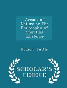 Arcana of Nature or the Philosophy of Spiritual Existence - Scholar's Choice Edition by Hudson Tuttle (9781298145581) - PaperBack - History