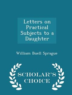 Letters on Practical Subjects to a Daughter - Scholar's Choice Edition by William Buell Sprague (9781298146649) - PaperBack - Family & Relationships