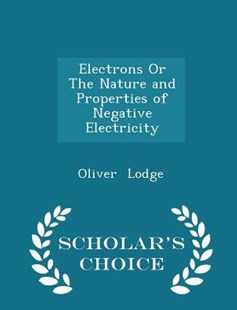 Electrons or the Nature and Properties of Negative Electricity - Scholar's Choice Edition by Oliver Lodge Sir (9781298150530) - PaperBack - History