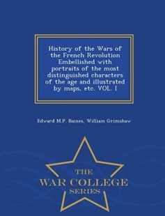 History of the Wars of the French Revolution Embellished with portraits of the most distinguished characters of the age and illustrated by maps, etc. VOL. I - War College Series by Edward M.P. Baines, William Grimshaw (9781298476401) - PaperBack - History European