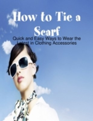 How to Tie a Scarf - Quick and Easy Ways to Wear the Latest in Clothing Accessories