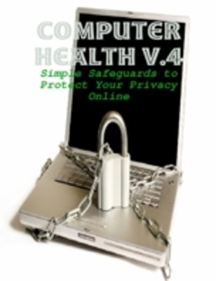 Computer Health V.4 - Simple Safeguards to Protect Your Privacy Online