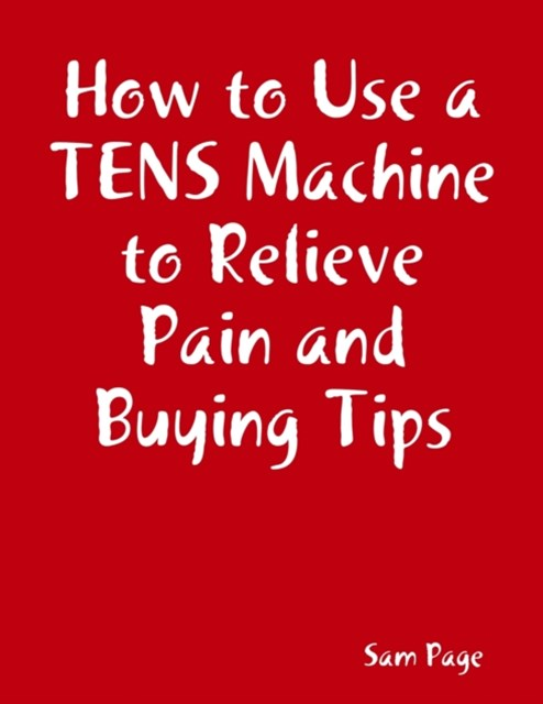 (ebook) How to Use a TENS Machine to Relieve Pain and Buying Tips
