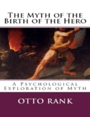 Myth of the Birth of the Hero:  A Psychological Exploration of Myth