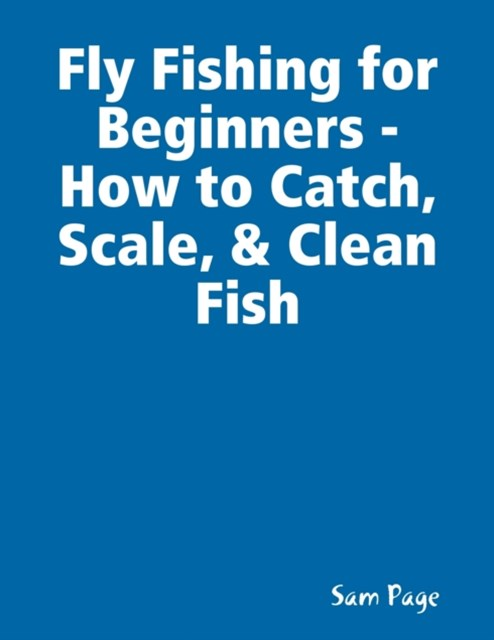 Fly Fishing for Beginners - How to Catch, Scale, & Clean Fish