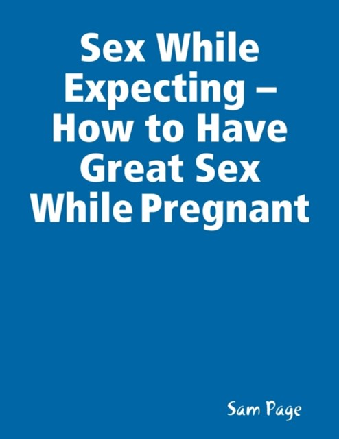 Sex While Expecting - How to Have Great Sex While Pregnant