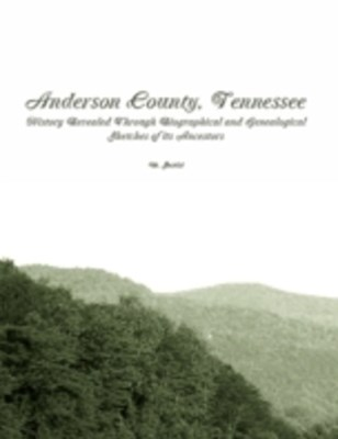 (ebook) Anderson County, Tennessee: History Revealed Through Biographical and Genealogical Sketches of Its Ancestors