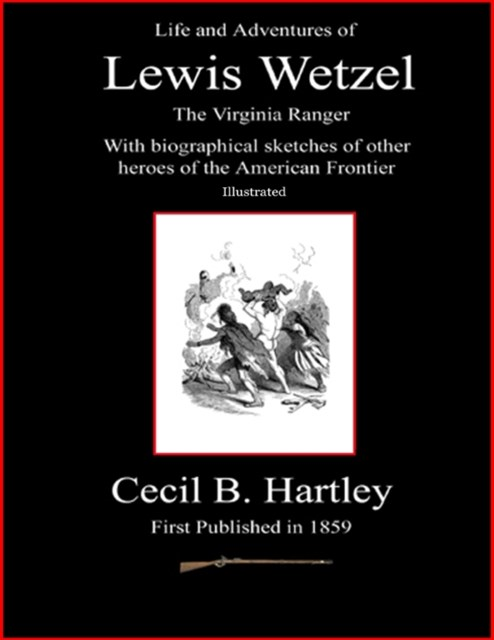 Life and Adventures of Lewis Wetzel - The Virginia Ranger - With Biographical Sketches of Other Heroes of the American Frontier - Illustrated