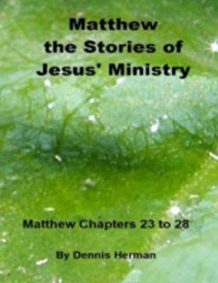 Matthew: The Stories of Jesus' Ministry: Matthew Chapters 23 to 28
