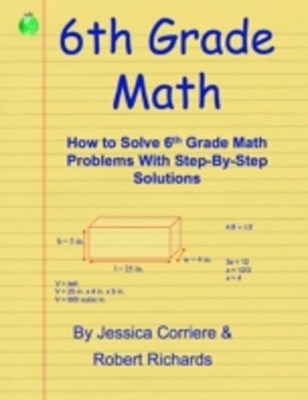 (ebook) 6th Grade Math - How to Solve 6th Grade Math Problems With Step-By-Step Directions