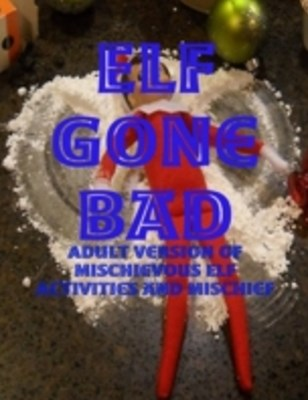 (ebook) Elf Gone Bad - Adult Version of Mischievous Elf Activities and Mischief