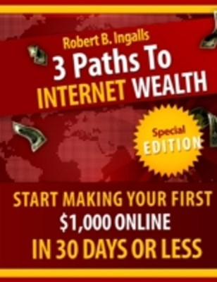 (ebook) 3 Paths to Internet Wealth: Start Making Your First $1000 Online in 30 Days or Less