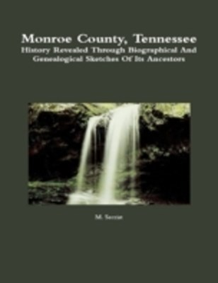 (ebook) Monroe County, Tennessee: History Revealed Through Biographical and Genealogical Sketches of Its Ancestors
