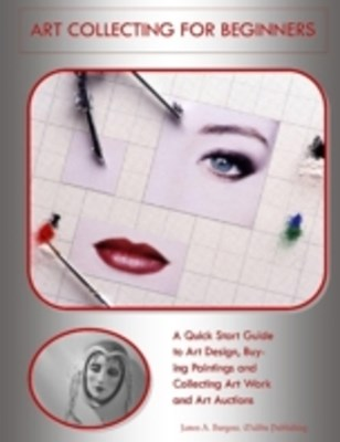 (ebook) Art Collecting for Beginners: A Quick Start Guide to Art Design, Buying Paintings and Collecting Art Work and Art Auctions