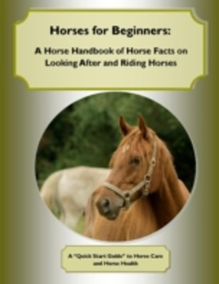 (ebook) Horses for Beginners: A Horse Handbook of Horse Facts on Looking After and Riding Horses  A Quick Start Guide to Horse Care and Horse Health