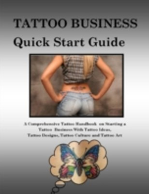 (ebook) Tattoo Business Quick Start Guide: A Comprehensive Tattoo Handbook On Starting a Tattoo Business With Tattoo Ideas, Tattoo Designs, Tattoo Culture and Tattoo Art