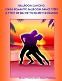 (ebook) Ballroom Dancing:  Learn Romantic Ballroom Dance Steps & Types of Dance to Ignite the Passion - Family & Relationships Relationships