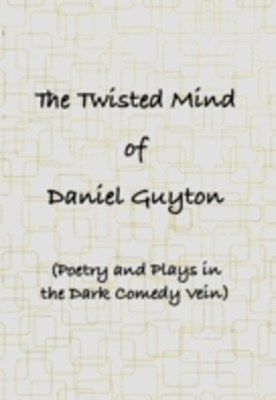 Twisted Mind of Daniel Guyton (Poetry and Plays in the Dark Comedy Vein)