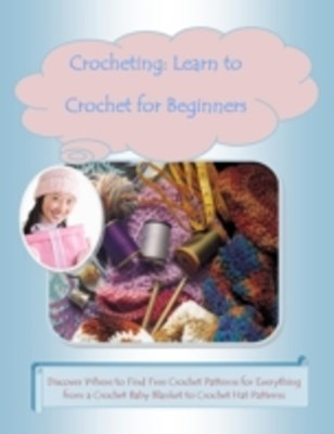 (ebook) Crocheting: Learn to Crochet for Beginners -Discover Where to Find Free Crochet Patterns for Everything from a Crochet Baby Blanket to Crochet Hat Patterns
