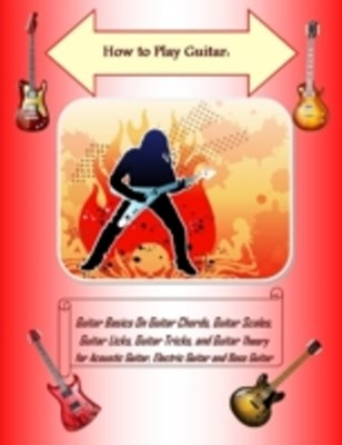 (ebook) How to Play Guitar: Guitar Basics On Guitar Chords, Guitar Scales, Guitar Licks, Guitar Tricks, and Guitar Theory for Acoustic Guitar, Electric Guitar and Bass Guitar