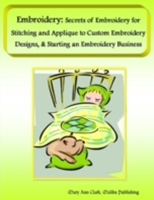(ebook) Embroidery: Secrets of Embroidery for Stitching and Applique to Custom Embroidery Designs, & Starting an Embroidery Business