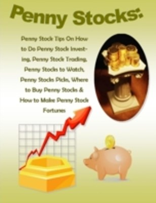 (ebook) Penny Stocks: Penny Stock Tips On How to Do Penny Stock Investing, Penny Stock Trading, Penny Stocks to Watch, Penny Stocks Picks, Where to Buy Penny Stocks & How to Make Penny Stock Fortunes