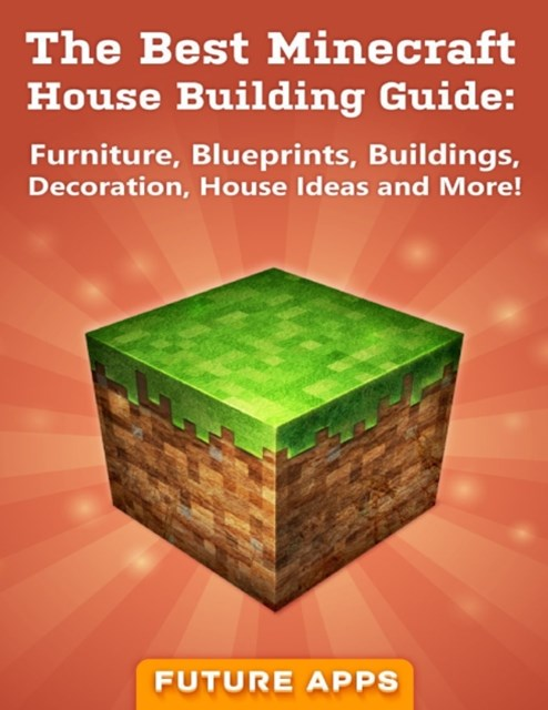 Best Minecraft House Building Guide: Furniture, Blueprints, Buildings, Decoration, House Ideas and More!