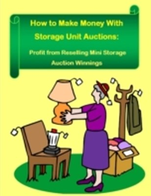 (ebook) How to Make Money With Storage Unit Auctions:  Profits from Reselling Mini Storage Auction Winnings