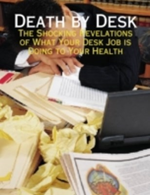 (ebook) Death By Desk - The Shocking Revelations of What Your Desk Job Is Doing to Your Health