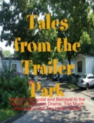 (ebook) Tales from the Trailer Park - Stories of Scandal and Betrayal In the World of Redneck Drama, Too Much Information and Too Little Clothes