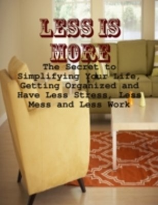(ebook) Less Is More - The Secret to Simplifying Your Life, Getting Organized and Have Less Stress, Less Mess and Less Work