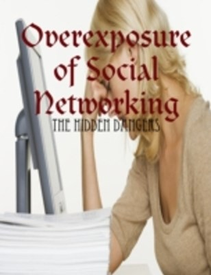 (ebook) Overexposure of Social Networking - The Hidden Dangers