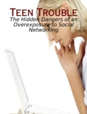 (ebook) Teen Trouble - The Hidden Dangers of an Overexposure to Social Networking