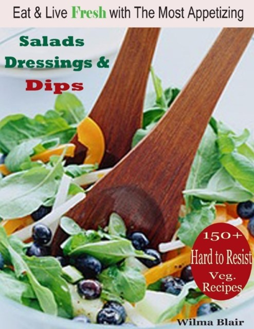 (ebook) Eat & Live Fresh with the Most Appetizing Salads Dressing & Dips : 150 Plus Hard to Resist Veg. Recipes