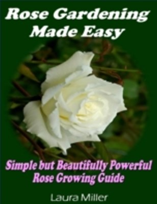 Rose Gardening Made Easy: Simple But Beautifully Powerful Rose Growing Guide
