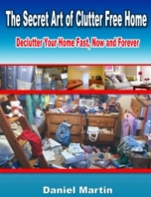 Secret Art of Clutter Free Home: Declutter Your Home Fast, Now and Forever