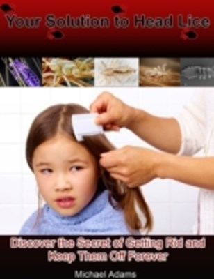 (ebook) Your Solution to Head Lice: Discover the Secret of Getting Rid and Keep Them Off Forever