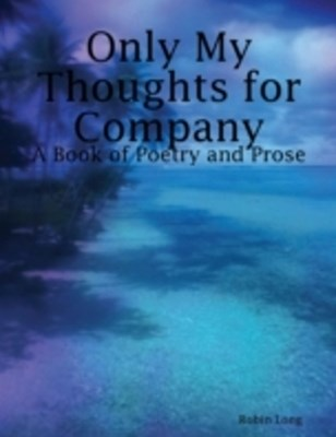 Only My Thoughts for Company: A Book of Poetry and Prose