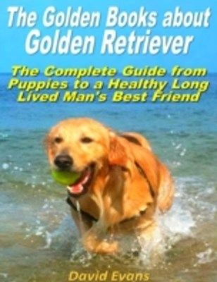 Golden Books About Golden Retriever: The Complete Guide from Puppies to a Healthy Long Lived Men's Best Friend
