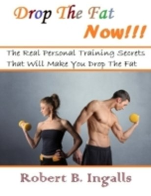 Drop the Fat Now: The Real Personal Training Secrets That Will Make You Drop the Fat