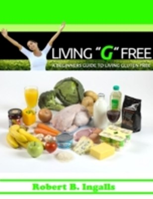 Living &quote;G&quote; Free: A Beginners Guide to Living Gluten Free