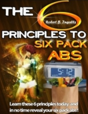 6 Principles to Six Pack Abs: Learn These 6 Principles Today and in No Time Reveal Your Six Pack Abs!