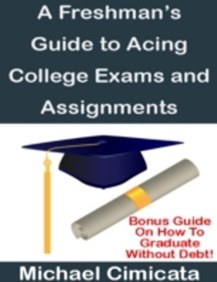 Freshman's Guide to Acing College Exams and Assignments