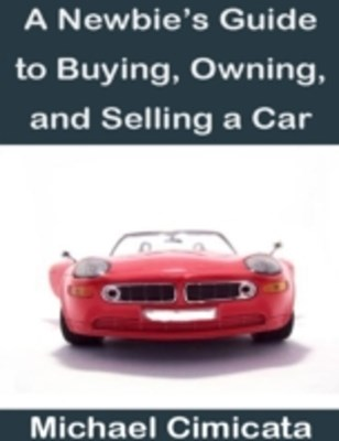 Newbie's Guide to Buying, Owning, and Selling a Car