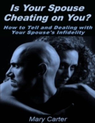 (ebook) Is Your Spouse Cheating On You?: How to Tell and Dealing With Your Spouse's Infidelity