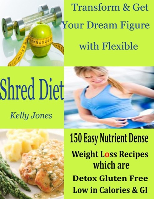 Transform & Get Your Dream Figure with Flexible Shred Diet : 150 Easy Nutrient Dense Weight Loss Recipes Which are Detox Gluten Free Low in Calories & GI