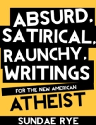 (ebook) Absurd, Satirical, Raunchy Writings for the New American Atheist