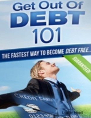 Get Out of Debt 101 - The Fastest Way to Become Debt Free