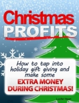 Christmas Profits - How to Tap Into Holiday Gift Giving and Make Some Extra Income During Christmas