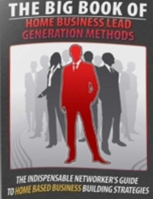 Big Book of Home Business Lead Generation Methods - The Indispensable Networkers Guide to Home Based Busines Building Strategies